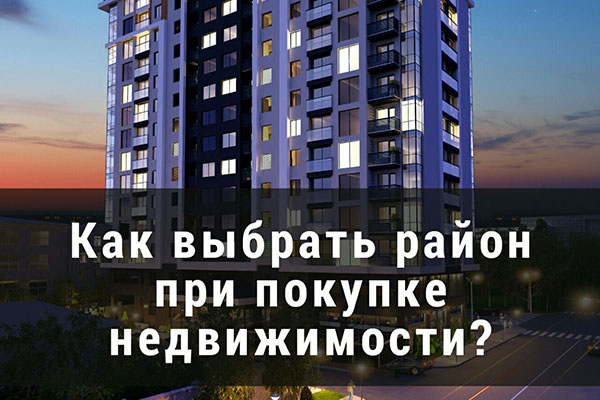 Как выбрать район при покупке недвижимости