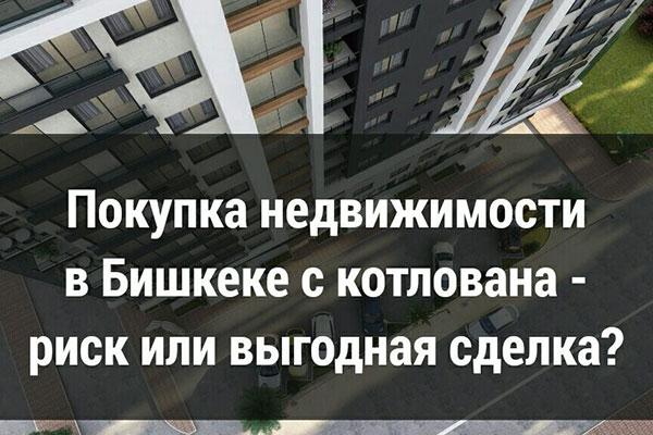 Покупка недвижимости в Бишкеке с котлована